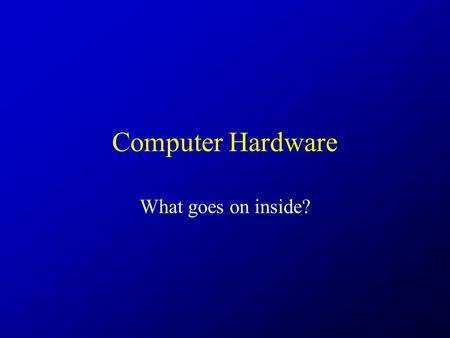 Computer Hardware What goes on inside?. Deeper.
