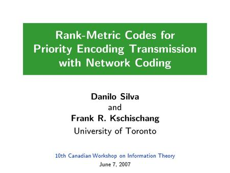 10th Canadian Workshop on Information Theory June 7, 2007 Rank-Metric Codes for Priority Encoding Transmission with Network Coding Danilo Silva and Frank.