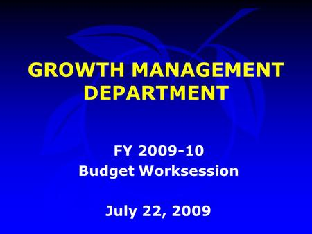 GROWTH MANAGEMENT DEPARTMENT FY 2009-10 Budget Worksession July 22, 2009.