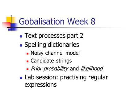 Gobalisation Week 8 Text processes part 2 Spelling dictionaries Noisy channel model Candidate strings Prior probability and likelihood Lab session: practising.