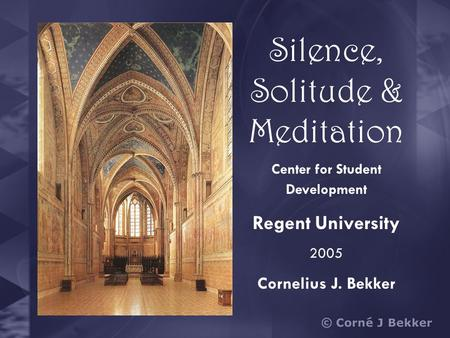 Silence, Solitude & Meditation Center for Student Development Regent University 2005 Cornelius J. Bekker.