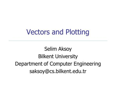 Vectors and Plotting Selim Aksoy Bilkent University Department of Computer Engineering