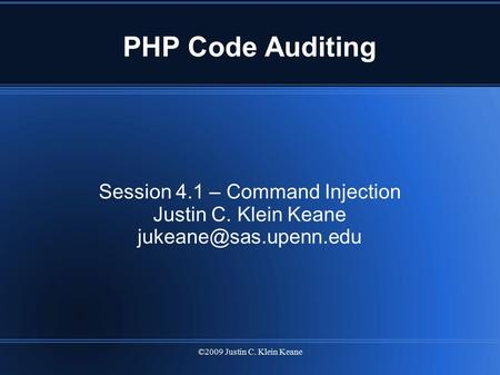 ©2009 Justin C. Klein Keane PHP Code Auditing Session 4.1 – Command Injection Justin C. Klein Keane