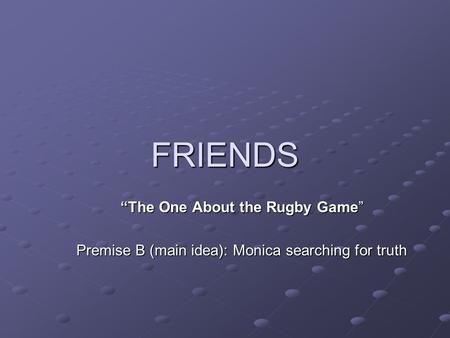 "FRIENDS ""The One About the Rugby Game"" Premise B (main idea): Monica searching for truth."