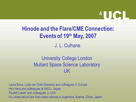 Hinode and the Flare/CME Connection: Events of 19 th May, 2007 J. L. Culhane University College London Mullard Space Science Laboratory UK Laura Bone,
