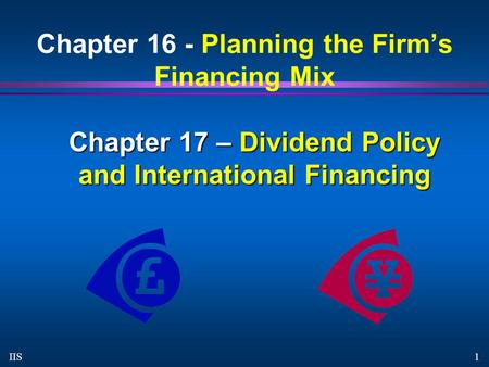 1 IIS Chapter 16 - Planning the Firm's Financing Mix Chapter 17 – Dividend Policy and International Financing.