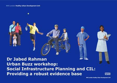 Dr Jabed Rahman Urban Buzz workshop: Social Infrastructure Planning and CIL: Providing a robust evidence base.