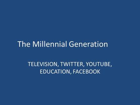 The Millennial Generation TELEVISION, TWITTER, YOUTUBE, EDUCATION, FACEBOOK.