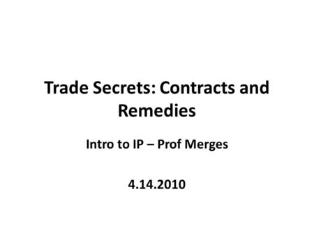 Trade Secrets: Contracts and Remedies Intro to IP – Prof Merges 4.14.2010.