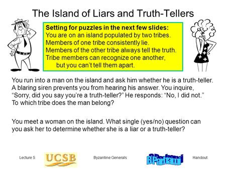 HandoutLecture 5Byzantine Generals The Island of Liars and Truth-Tellers You meet a woman on the island. What single (yes/no) question can you ask her.