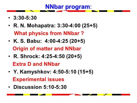 NNbar program: 3:30-5:30 R. N. Mohapatra: 3:30-4:00 (25+5) What physics from NNbar ? K. S. Babu: 4:00-4:25 (20+5) Origin of matter and NNbar R. Shrock: