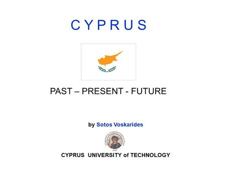 C Y P R U S PAST – PRESENT - FUTURE by Sotos Voskarides CYPRUS UNIVERSITY of TECHNOLOGY.