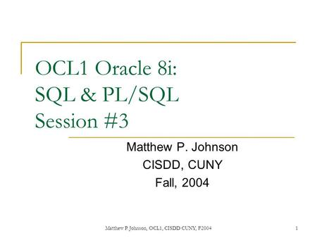 Matthew P. Johnson, OCL1, CISDD CUNY, F20041 OCL1 Oracle 8i: SQL & PL/SQL Session #3 Matthew P. Johnson CISDD, CUNY Fall, 2004.