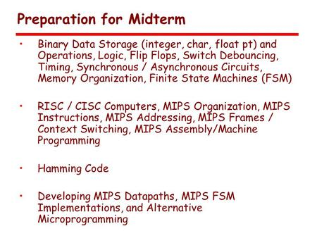 Preparation for Midterm Binary Data Storage (integer, char, float pt) and Operations, Logic, Flip Flops, Switch Debouncing, Timing, Synchronous / Asynchronous.