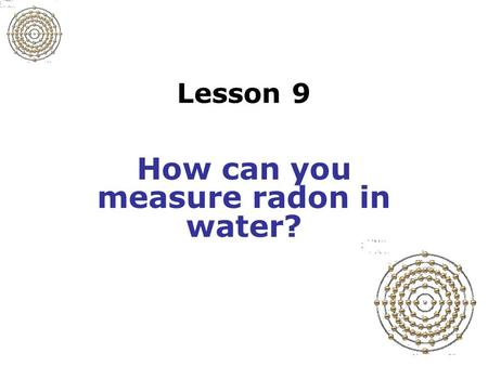 Lesson 9 How can you measure radon in water?. Slide 9-1 Radon in water Tap water from underground source may be a concern Test water to determine radon.