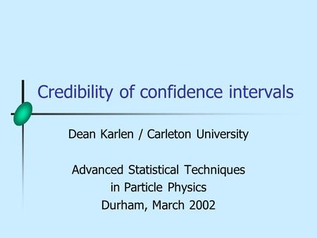 Credibility of confidence intervals Dean Karlen / Carleton University Advanced Statistical Techniques in Particle Physics Durham, March 2002.