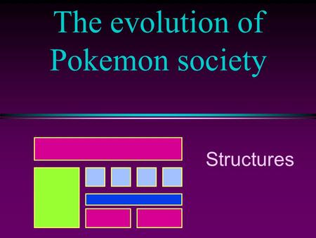 "The evolution of Pokemon society Structures. COMP102 Prog. Fundamentals, Structures / Slide 2 ""Good Old Days"" At first it was Pokemon and his variables."