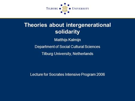 Theories about intergenerational solidarity Matthijs Kalmijn Department of Social Cultural Sciences Tilburg University, Netherlands Lecture for Socrates.