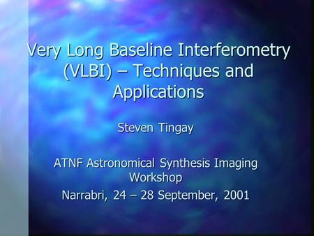 Very Long Baseline Interferometry (VLBI) – Techniques and Applications Steven Tingay ATNF Astronomical Synthesis Imaging Workshop Narrabri, 24 – 28 September,
