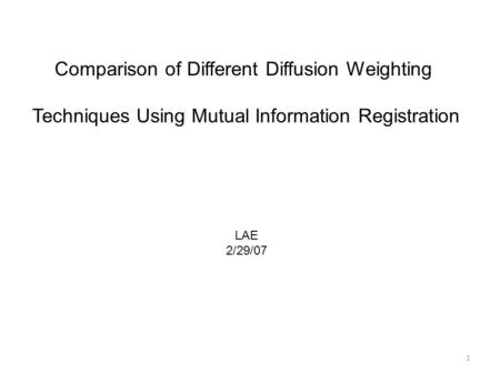 1 Comparison of Different Diffusion Weighting Techniques Using Mutual Information Registration LAE 2/29/07.