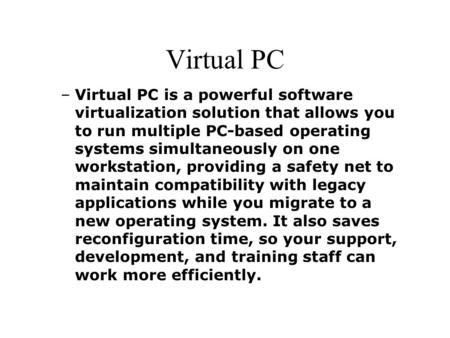 Virtual PC –Virtual PC is a powerful software virtualization solution that allows you to run multiple PC-based operating systems simultaneously on one.