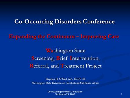 1 Co-Occurring Disorders Conference September 29, 2006 Washington State Screening, Brief Intervention, Referral, and Treatment Project Stephen H. O'Neil,