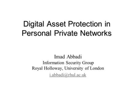 Digital Asset Protection in Personal Private Networks Imad Abbadi Information Security Group Royal Holloway, University of London