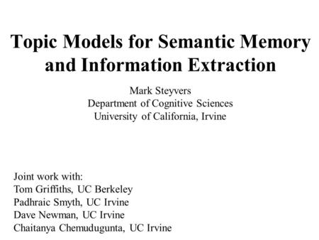 <strong>Topic</strong> Models for Semantic Memory and Information Extraction Mark Steyvers Department of Cognitive Sciences University of California, Irvine Joint work.