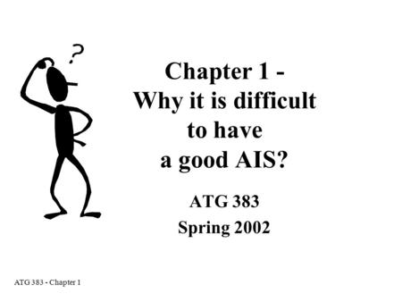 ATG 383 - Chapter 1 Chapter 1 - Why it is difficult to have a good AIS? ATG 383 Spring 2002.