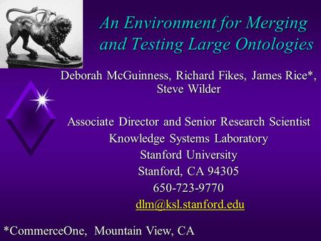 An Environment for Merging and Testing Large Ontologies Deborah McGuinness, Richard Fikes, James Rice*, Steve Wilder Associate Director and Senior Research.