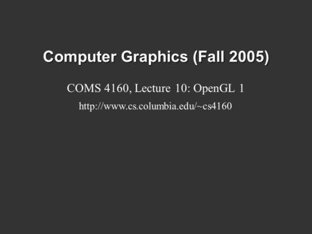 Computer Graphics (Fall 2005) COMS 4160, Lecture 10: OpenGL 1