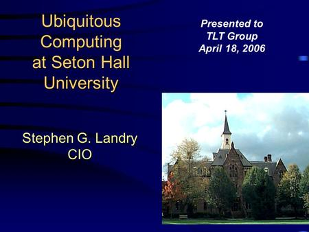 Ubiquitous Computing at Seton Hall University Stephen G. Landry CIO Presented to TLT Group April 18, 2006.