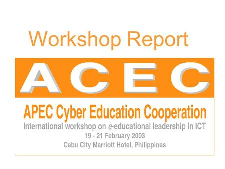 Workshop Report. Introduction e-Educational Leadership in ICT workshop, Cebu. A component of ACEC's 'Bridging The Digital Divide' initiative. Centre for.