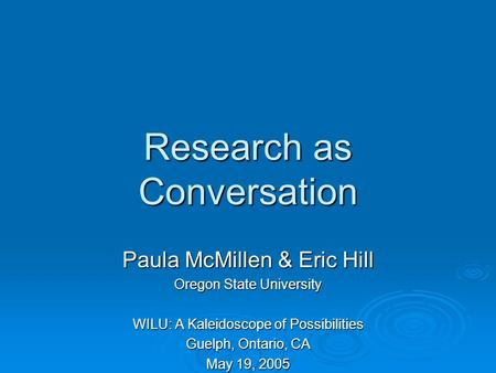 Research as Conversation Paula McMillen & Eric Hill Oregon State University WILU: A Kaleidoscope of Possibilities Guelph, Ontario, CA May 19, 2005.