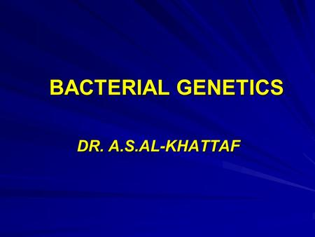 BACTERIAL GENETICS DR. A.S.AL-KHATTAF. Structure and Function of the Genetic Material Chromosomes are cellular structures made up of genes that carry.