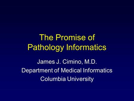 The Promise of Pathology Informatics James J. Cimino, M.D. Department of Medical Informatics Columbia University.