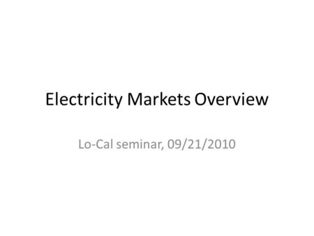 Electricity Markets Overview Lo-Cal seminar, 09/21/2010.