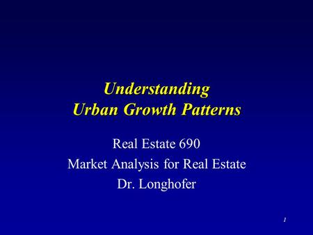 1 Understanding Urban Growth Patterns Real Estate 690 Market Analysis for Real Estate Dr. Longhofer.