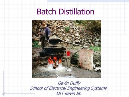 Batch Distillation Gavin Duffy School of Electrical Engineering Systems DIT Kevin St.