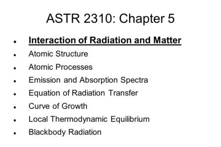 ASTR 2310: Chapter 5 Interaction of Radiation and Matter Atomic Structure Atomic Processes Emission and Absorption Spectra Equation of Radiation Transfer.