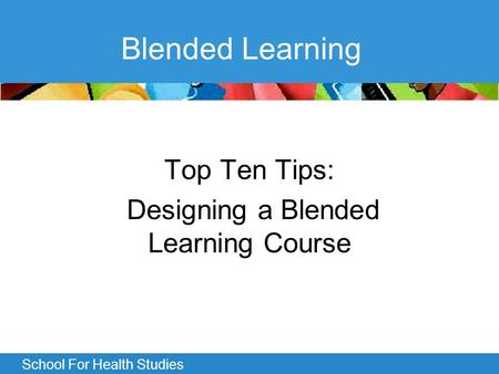 School For Health Studies Blended Learning Top Ten Tips: Designing a Blended Learning Course.