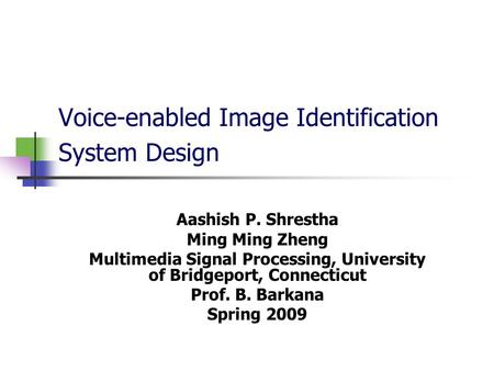 Voice-enabled Image Identification System Design Aashish P. Shrestha Ming Ming Zheng Multimedia Signal Processing, University of Bridgeport, Connecticut.