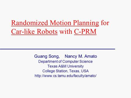 Randomized Motion Planning for Car-like Robots with C-PRM Guang Song, Nancy M. Amato Department of Computer Science Texas A&M University College Station,