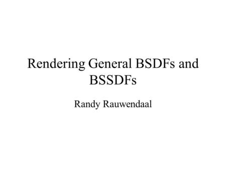 Rendering General BSDFs and BSSDFs Randy Rauwendaal.
