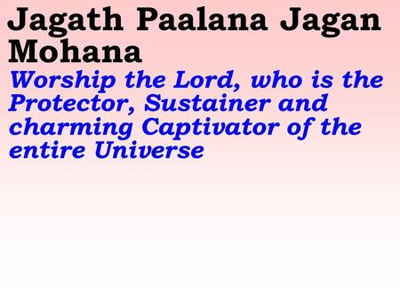 Jagath Paalana Jagan Mohana Worship the Lord, who is the Protector, Sustainer and charming Captivator of the entire Universe.