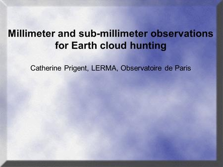 Millimeter and sub-millimeter observations for Earth cloud hunting Catherine Prigent, LERMA, Observatoire de Paris.