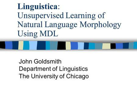 Linguistica: Unsupervised Learning of Natural Language Morphology Using MDL John Goldsmith Department of Linguistics The University of Chicago.