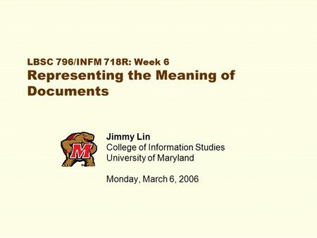 LBSC 796/INFM 718R: Week 6 Representing the Meaning of Documents Jimmy Lin College of Information Studies University of Maryland Monday, March 6, 2006.