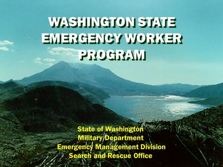 WASHINGTON STATE EMERGENCY WORKER PROGRAM WASHINGTON STATE EMERGENCY WORKER PROGRAM State of Washington Military Department Emergency Management Division.