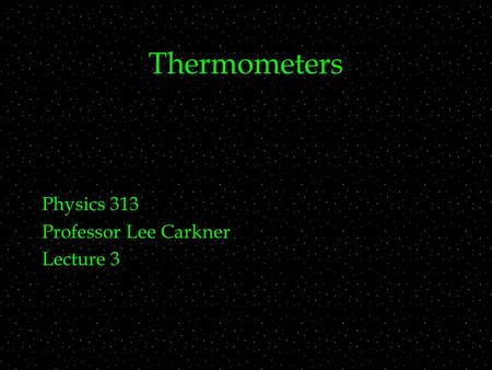 Thermometers Physics 313 Professor Lee Carkner Lecture 3.